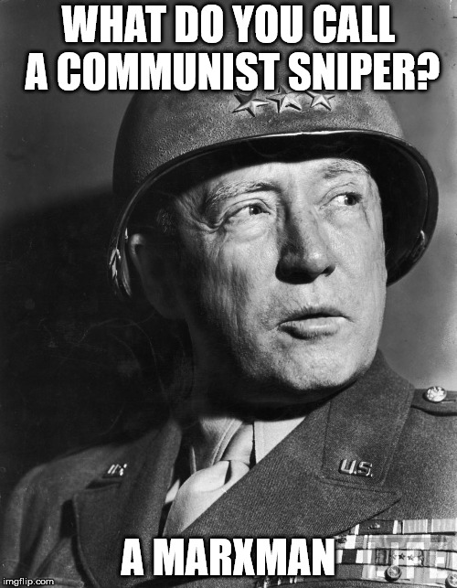 General Patton | WHAT DO YOU CALL A COMMUNIST SNIPER? A MARXMAN | image tagged in general patton | made w/ Imgflip meme maker