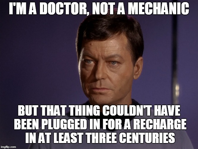 I'M A DOCTOR, NOT A MECHANIC BUT THAT THING COULDN'T HAVE BEEN PLUGGED IN FOR A RECHARGE IN AT LEAST THREE CENTURIES | made w/ Imgflip meme maker