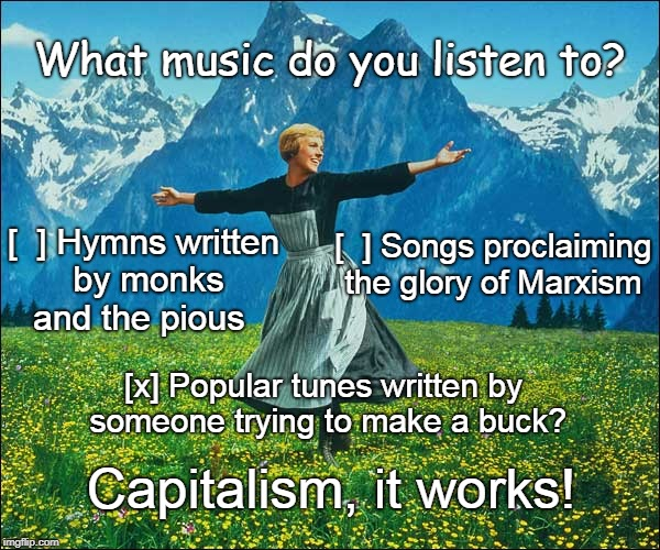 Capitalist show tune | What music do you listen to? Capitalism, it works! [  ] Hymns written by monks and the pious [x] Popular tunes written by someone trying to  | image tagged in sound of music lady | made w/ Imgflip meme maker