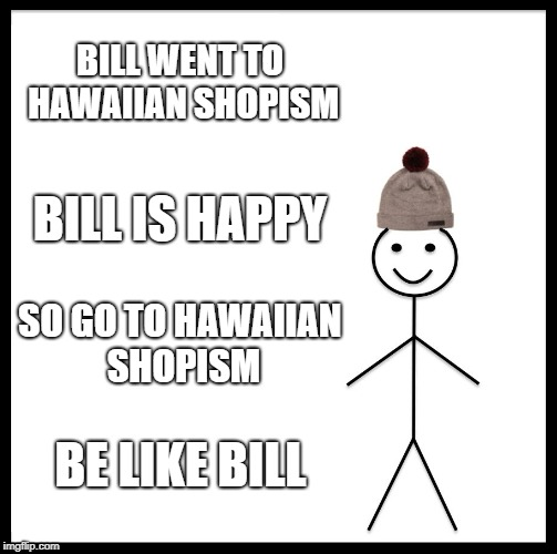 Be Like Bill Meme | BILL WENT TO HAWAIIAN SHOPISM BILL IS HAPPY SO GO TO HAWAIIAN SHOPISM BE LIKE BILL | image tagged in memes,be like bill | made w/ Imgflip meme maker