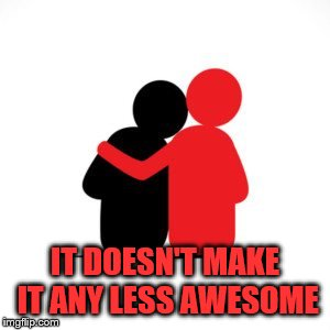 IT DOESN'T MAKE IT ANY LESS AWESOME | made w/ Imgflip meme maker
