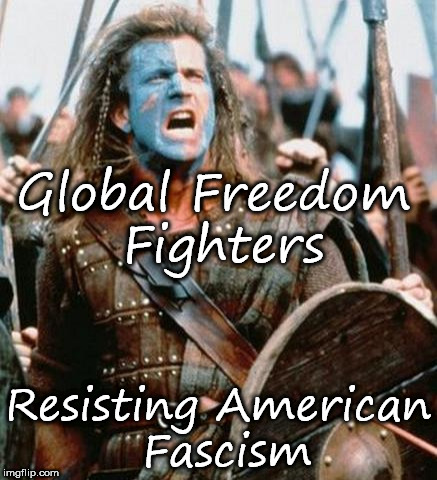 Braveheart | Global Freedom Fighters Resisting American Fascism | image tagged in braveheart | made w/ Imgflip meme maker