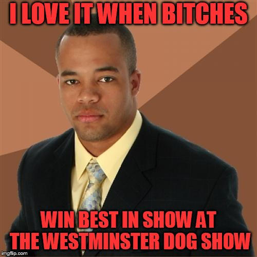 The Fast and the Furriest (Dog week May 1st to May 8th a Landon_the_memer and NikkoBellic event) | I LOVE IT WHEN B**CHES WIN BEST IN SHOW AT THE WESTMINSTER DOG SHOW | image tagged in memes,successful black man,dog week | made w/ Imgflip meme maker