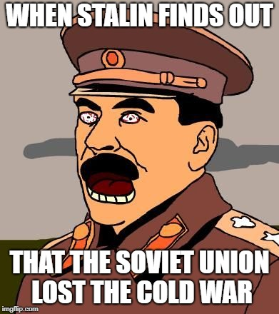 WHEN STALIN FINDS OUT THAT THE SOVIET UNION LOST THE COLD WAR | image tagged in soviet russia | made w/ Imgflip meme maker
