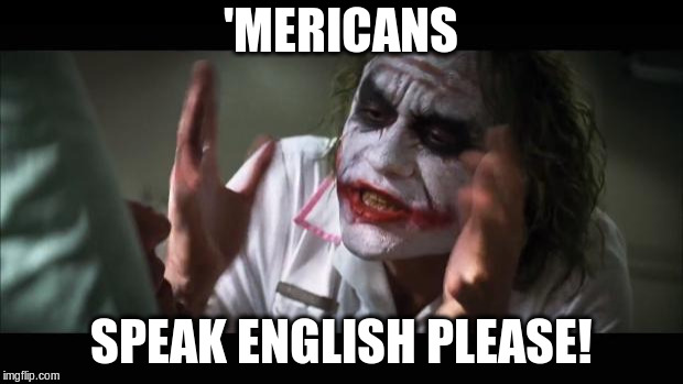 And everybody loses their minds Meme | 'MERICANS SPEAK ENGLISH PLEASE! | image tagged in memes,and everybody loses their minds | made w/ Imgflip meme maker