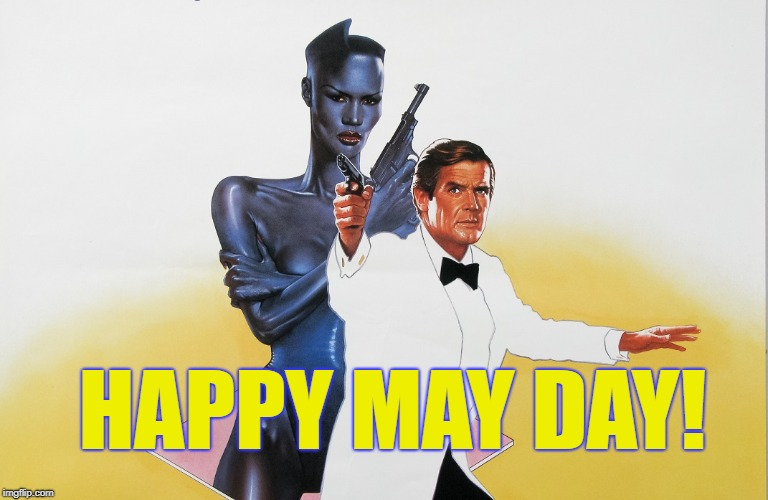 HAPPY MAY DAY! | HAPPY MAY DAY! | image tagged in james bond,grace jones,may day,may,spring | made w/ Imgflip meme maker