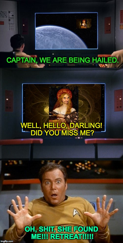 Nowhere To Hide In The Final Frontier | CAPTAIN, WE ARE BEING HAILED. OH, SHIT, SHE FOUND ME!!! RETREAT!!!!! WELL, HELLO, DARLING! DID YOU MISS ME? | image tagged in looks like kirk kissed one too many lol | made w/ Imgflip meme maker
