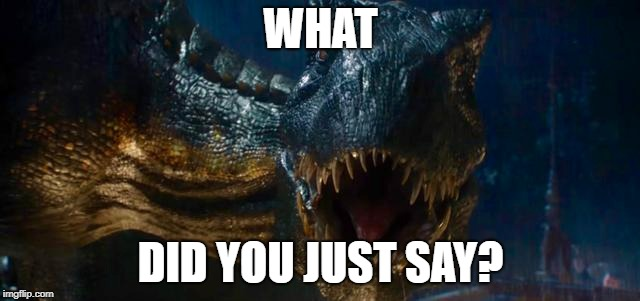 What Did You Just Say? | WHAT DID YOU JUST SAY? | image tagged in jurassic world | made w/ Imgflip meme maker