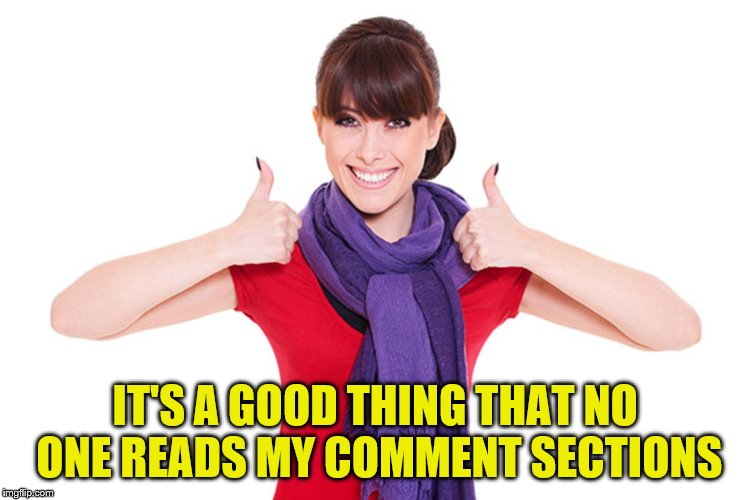IT'S A GOOD THING THAT NO ONE READS MY COMMENT SECTIONS | made w/ Imgflip meme maker