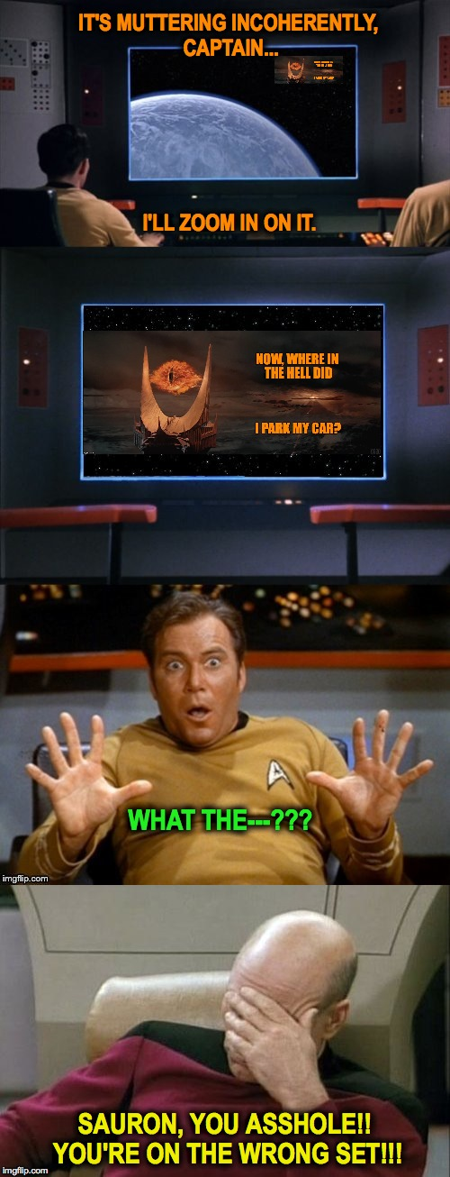 Star Trek vs LOTR | IT'S MUTTERING INCOHERENTLY, CAPTAIN... SAURON, YOU ASSHOLE!! YOU'RE ON THE WRONG SET!!! I'LL ZOOM IN ON IT. WHAT THE---??? | image tagged in wrong set | made w/ Imgflip meme maker