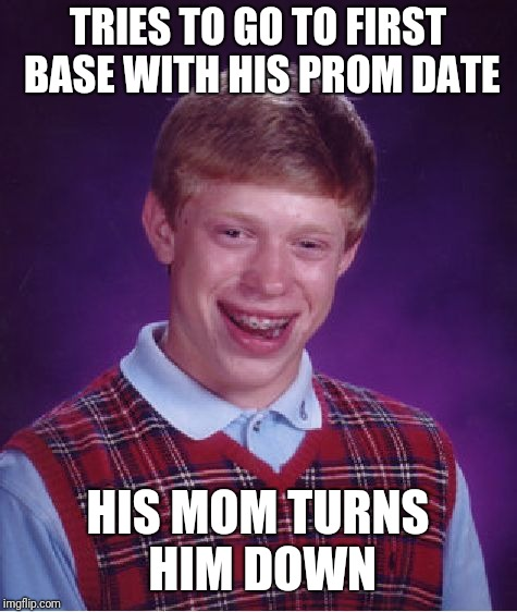 Bad Luck Brian Meme | TRIES TO GO TO FIRST BASE WITH HIS PROM DATE HIS MOM TURNS HIM DOWN | image tagged in memes,bad luck brian | made w/ Imgflip meme maker