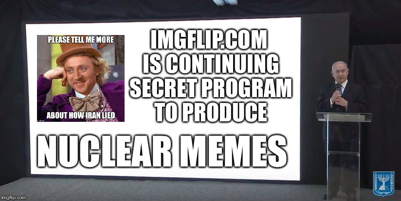 Meme wars | IMGFLIP.COM IS CONTINUING SECRET PROGRAM TO PRODUCE NUCLEAR MEMES | image tagged in i lied,iran,israel,nukes,war,lies | made w/ Imgflip meme maker