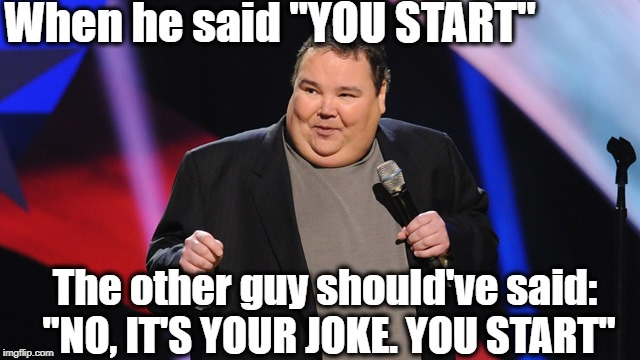"When he said ""YOU START"" The other guy should've said: ""NO, IT'S YOUR JOKE. YOU START"" 