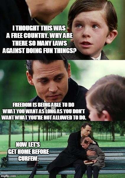 FREEDUMB | I THOUGHT THIS WAS A FREE COUNTRY. WHY ARE THERE SO MANY LAWS AGAINST DOING FUN THINGS? FREEDOM IS BEING ABLE TO DO WHAT YOU WANT AS LONG AS | image tagged in memes,finding neverland,freedom,prison,life sucks | made w/ Imgflip meme maker
