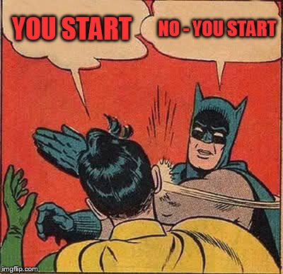 Batman Slapping Robin Meme | YOU START NO - YOU START | image tagged in memes,batman slapping robin | made w/ Imgflip meme maker
