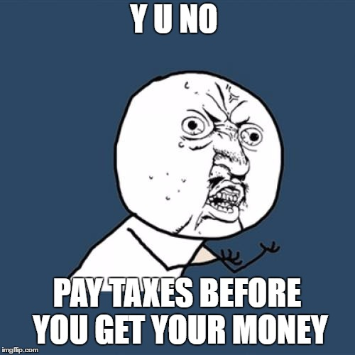 Y U No Meme | Y U NO PAY TAXES BEFORE YOU GET YOUR MONEY | image tagged in memes,y u no | made w/ Imgflip meme maker