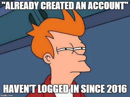 "This has got to have happened to you-- | ""ALREADY CREATED AN ACCOUNT"" HAVEN'T LOGGED IN SINCE 2016 