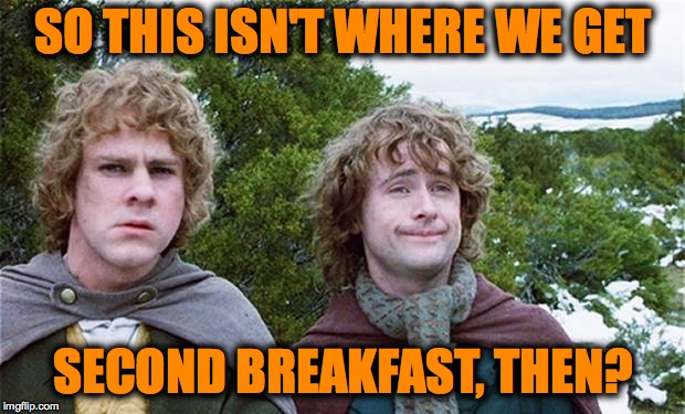 SO THIS ISN'T WHERE WE GET SECOND BREAKFAST, THEN? | made w/ Imgflip meme maker