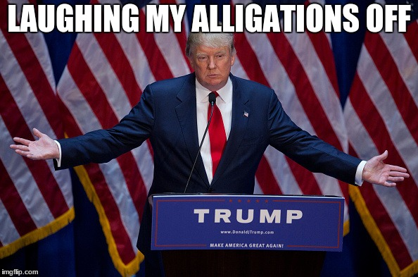 Donald Trump | LAUGHING MY ALLIGATIONS OFF | image tagged in donald trump | made w/ Imgflip meme maker