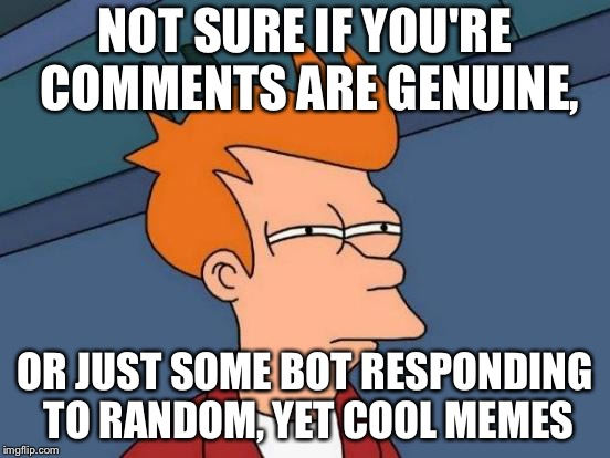 Futurama Fry Meme | NOT SURE IF YOU'RE COMMENTS ARE GENUINE, OR JUST SOME BOT RESPONDING TO RANDOM, YET COOL MEMES | image tagged in memes,futurama fry | made w/ Imgflip meme maker