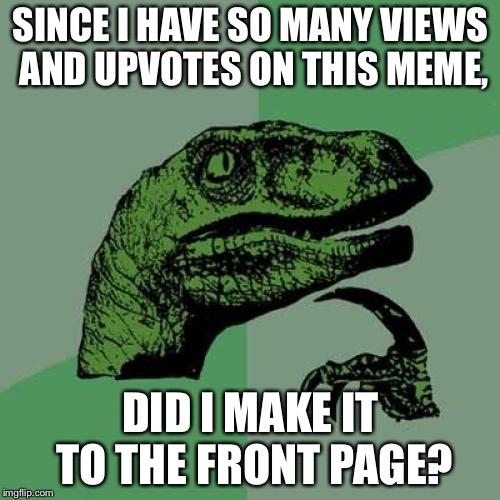 Philosoraptor Meme | SINCE I HAVE SO MANY VIEWS AND UPVOTES ON THIS MEME, DID I MAKE IT TO THE FRONT PAGE? | image tagged in memes,philosoraptor | made w/ Imgflip meme maker