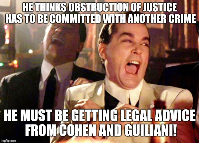 Good Fellas Hilarious Meme | HE THINKS OBSTRUCTION OF JUSTICE HAS TO BE COMMITTED WITH ANOTHER CRIME HE MUST BE GETTING LEGAL ADVICE FROM COHEN AND GUILIANI! | image tagged in memes,good fellas hilarious | made w/ Imgflip meme maker