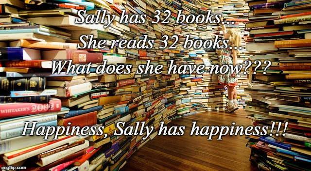 Happiness... | Sally has 32 books...  She reads 32 books...  What does she have now??? Happiness, Sally has happiness!!! | image tagged in 32,books,reads all,what | made w/ Imgflip meme maker