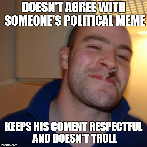 Good Guy Greg Meme | DOESN'T AGREE WITH SOMEONE'S POLITICAL MEME KEEPS HIS COMENT RESPECTFUL AND DOESN'T TROLL | image tagged in memes,good guy greg | made w/ Imgflip meme maker