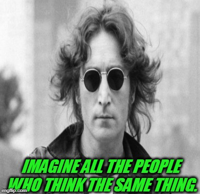 IMAGINE ALL THE PEOPLE WHO THINK THE SAME THING. | made w/ Imgflip meme maker