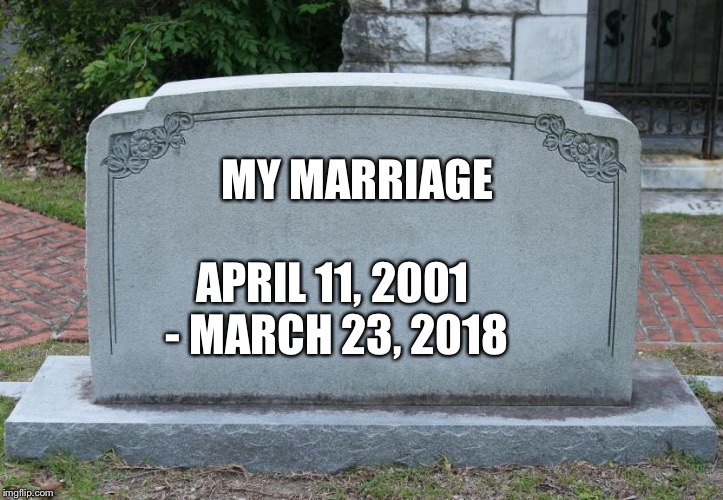 MY MARRIAGE APRIL 11, 2001 - MARCH 23, 2018 | image tagged in headstone | made w/ Imgflip meme maker
