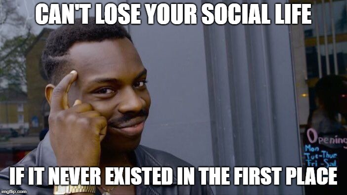 Roll Safe Think About It Meme | CAN'T LOSE YOUR SOCIAL LIFE IF IT NEVER EXISTED IN THE FIRST PLACE | image tagged in memes,roll safe think about it | made w/ Imgflip meme maker