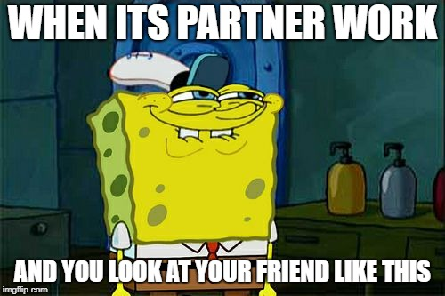 Dont You Squidward Meme | WHEN ITS PARTNER WORK AND YOU LOOK AT YOUR FRIEND LIKE THIS | image tagged in memes,dont you squidward | made w/ Imgflip meme maker