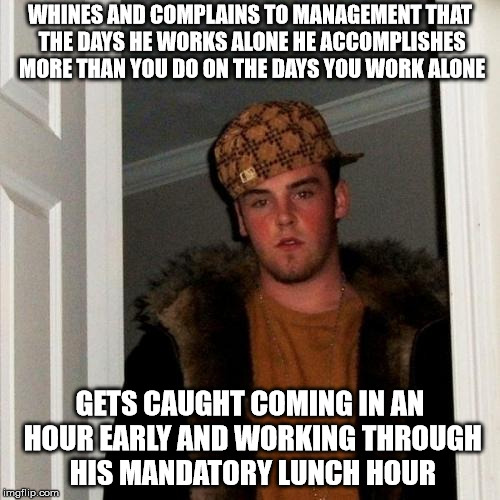Scumbag Steve Meme | WHINES AND COMPLAINS TO MANAGEMENT THAT THE DAYS HE WORKS ALONE HE ACCOMPLISHES MORE THAN YOU DO ON THE DAYS YOU WORK ALONE GETS CAUGHT COMI | image tagged in memes,scumbag steve,AdviceAnimals | made w/ Imgflip meme maker