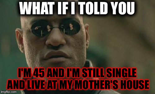 This is practically all white people | WHAT IF I TOLD YOU I'M 45 AND I'M STILL SINGLE AND LIVE AT MY MOTHER'S HOUSE | image tagged in memes,matrix morpheus,dank memes,funny,what if i told you,single | made w/ Imgflip meme maker
