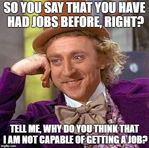 Creepy Condescending Wonka Meme | SO YOU SAY THAT YOU HAVE HAD JOBS BEFORE, RIGHT? TELL ME, WHY DO YOU THINK THAT I AM NOT CAPABLE OF GETTING A JOB? | image tagged in memes,creepy condescending wonka | made w/ Imgflip meme maker