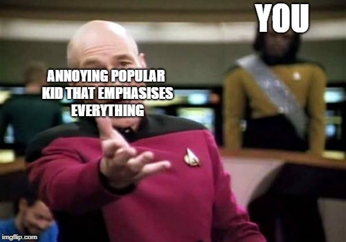 Picard Wtf Meme | YOU ANNOYING POPULAR KID THAT EMPHASISES EVERYTHING | image tagged in memes,picard wtf | made w/ Imgflip meme maker