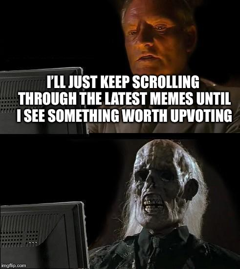 Ill Just Wait Here Meme | I'LL JUST KEEP SCROLLING THROUGH THE LATEST MEMES UNTIL I SEE SOMETHING WORTH UPVOTING | image tagged in memes,ill just wait here | made w/ Imgflip meme maker