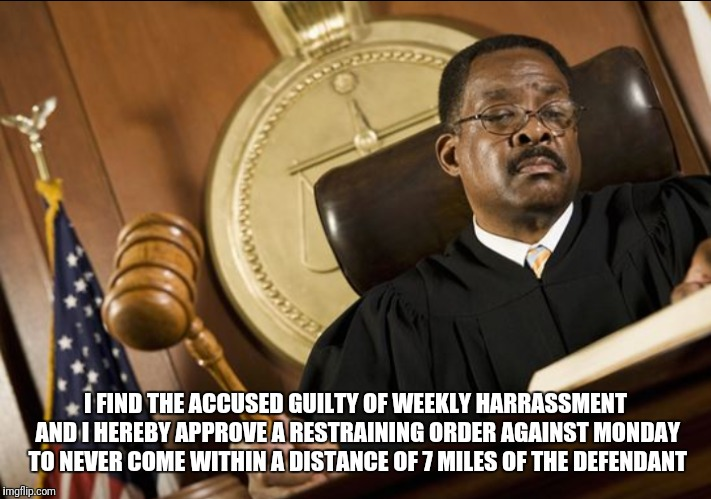 I FIND THE ACCUSED GUILTY OF WEEKLY HARRASSMENT AND I HEREBY APPROVE A RESTRAINING ORDER AGAINST MONDAY TO NEVER COME WITHIN A DISTANCE OF 7 | image tagged in monday | made w/ Imgflip meme maker
