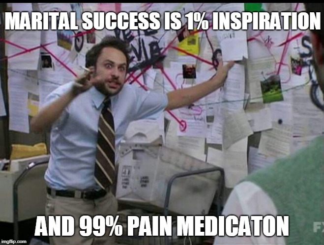 I've done the math | MARITAL SUCCESS IS 1% INSPIRATION AND 99% PAIN MEDICATON | image tagged in trying to explain,marriage,inspiration,medication,pain | made w/ Imgflip meme maker
