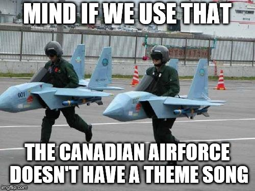 MIND IF WE USE THAT THE CANADIAN AIRFORCE DOESN'T HAVE A THEME SONG | made w/ Imgflip meme maker