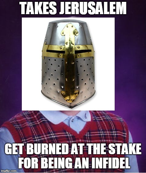 Bad luck templar | TAKES JERUSALEM GET BURNED AT THE STAKE FOR BEING AN INFIDEL | image tagged in bad luck brian,deus vult | made w/ Imgflip meme maker