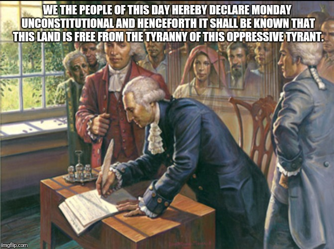 WE THE PEOPLE OF THIS DAY HEREBY DECLARE MONDAY UNCONSTITUTIONAL AND HENCEFORTH IT SHALL BE KNOWN THAT THIS LAND IS FREE FROM THE TYRANNY OF | image tagged in monday | made w/ Imgflip meme maker