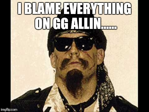 I BLAME EVERYTHING ON GG ALLIN...... | image tagged in gg allin,pass the blame,society,jokes,memes,meme | made w/ Imgflip meme maker