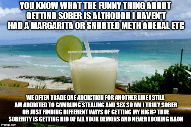 Margarita on the Beach | YOU KNOW WHAT THE FUNNY THING ABOUT GETTING SOBER IS ALTHOUGH I HAVEN'T HAD A MARGARITA OR SNORTED METH ADERAL ETC WE OFTEN TRADE ONE ADDICT | image tagged in margarita on the beach | made w/ Imgflip meme maker