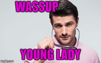 pink shirt | WASSUP YOUNG LADY | image tagged in pink shirt | made w/ Imgflip meme maker