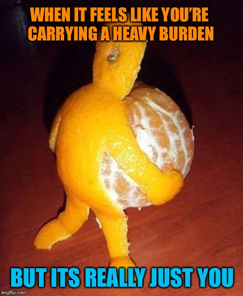 Are you peeling ok? | WHEN IT FEELS LIKE YOU'RE CARRYING A HEAVY BURDEN BUT ITS REALLY JUST YOU | image tagged in orange,peel,person,memes | made w/ Imgflip meme maker