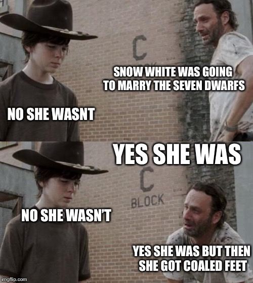 Rick and Carl Meme | SNOW WHITE WAS GOING TO MARRY THE SEVEN DWARFS NO SHE WASNT YES SHE WAS NO SHE WASN'T YES SHE WAS BUT THEN SHE GOT COALED FEET | image tagged in memes,rick and carl | made w/ Imgflip meme maker