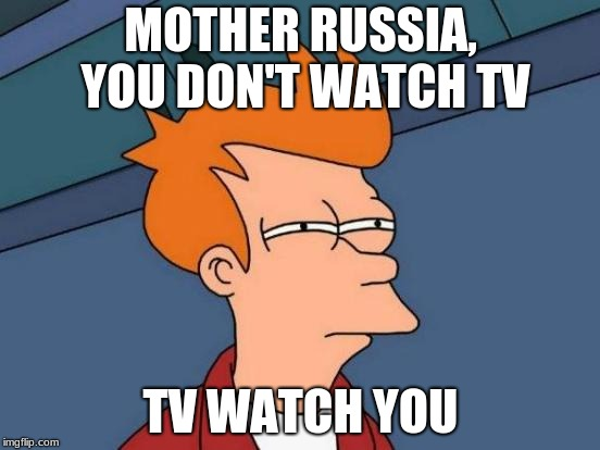 Futurama Fry Meme | MOTHER RUSSIA, YOU DON'T WATCH TV TV WATCH YOU | image tagged in memes,futurama fry | made w/ Imgflip meme maker