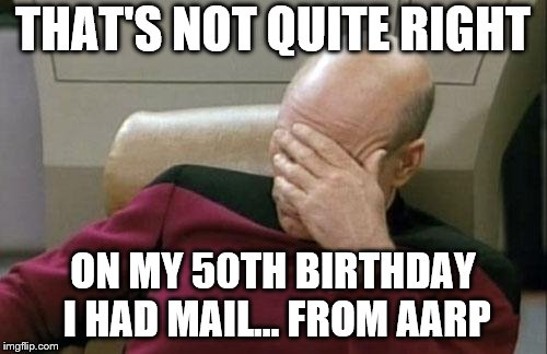 Captain Picard Facepalm Meme | THAT'S NOT QUITE RIGHT ON MY 50TH BIRTHDAY I HAD MAIL... FROM AARP | image tagged in memes,captain picard facepalm | made w/ Imgflip meme maker