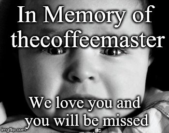 Sad Baby | In Memory of thecoffeemaster We love you and you will be missed | image tagged in memes,sad baby | made w/ Imgflip meme maker
